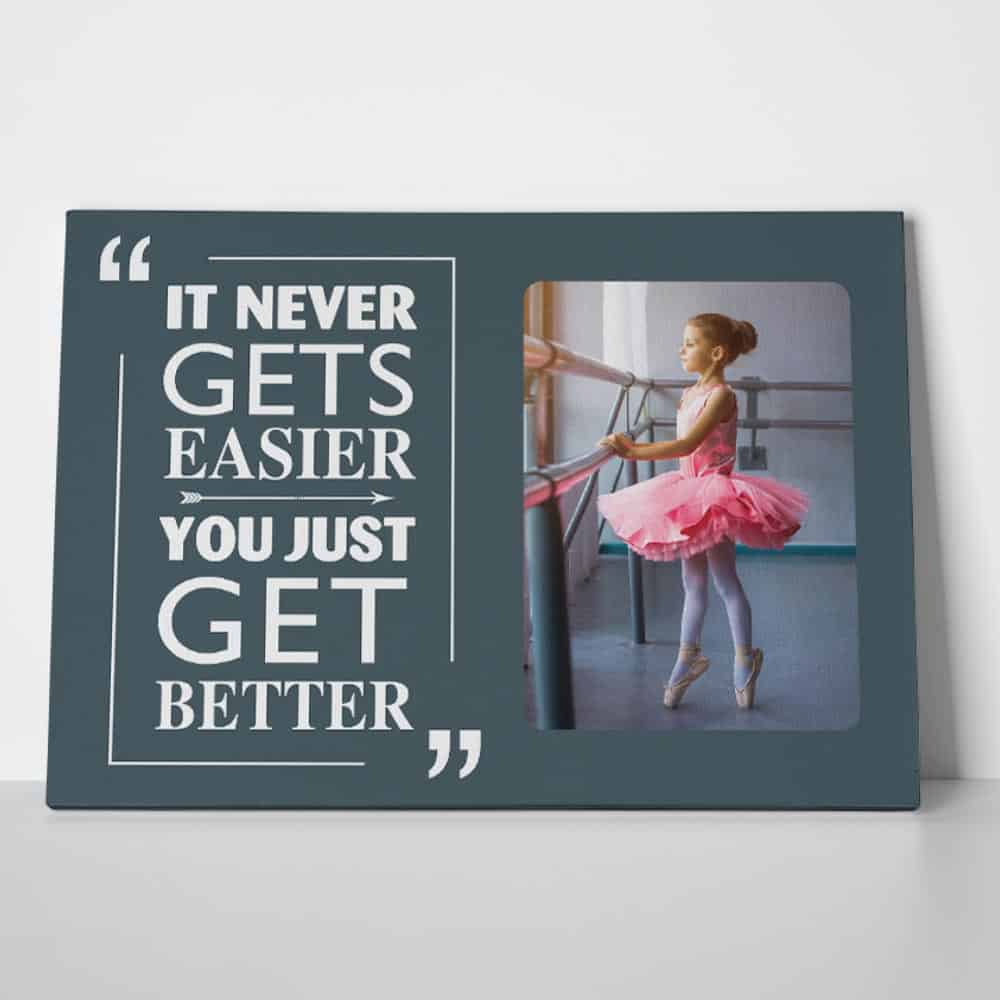 it never gets easier you just get better - custom photo canvas print - gift for dancers