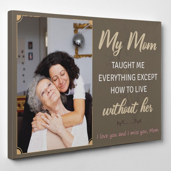 My Mom Taught Me Everything Except How To Live Without Her Canvas Print - Side View