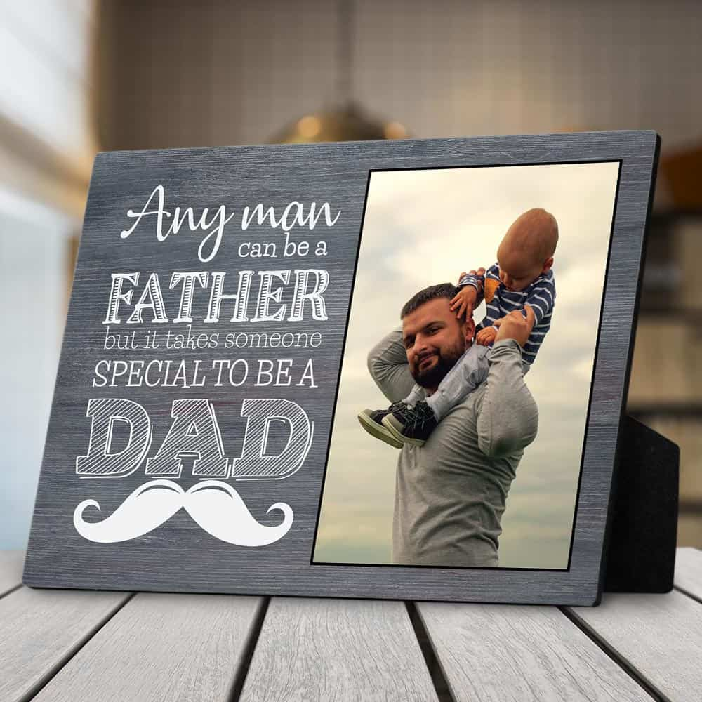 Any Man Can Be A Father But It Takes Someone Special To Be A Dad – Desktop Photo Plaque