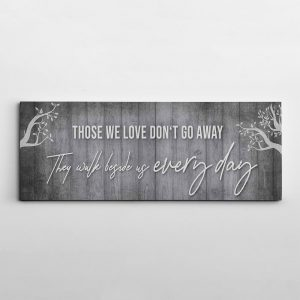 a canvas print with the quote Those we love don't go away, they walk beside us every day