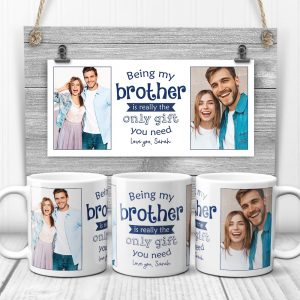 Being My Brother Is Really The Only Gift You Need custom photo mug