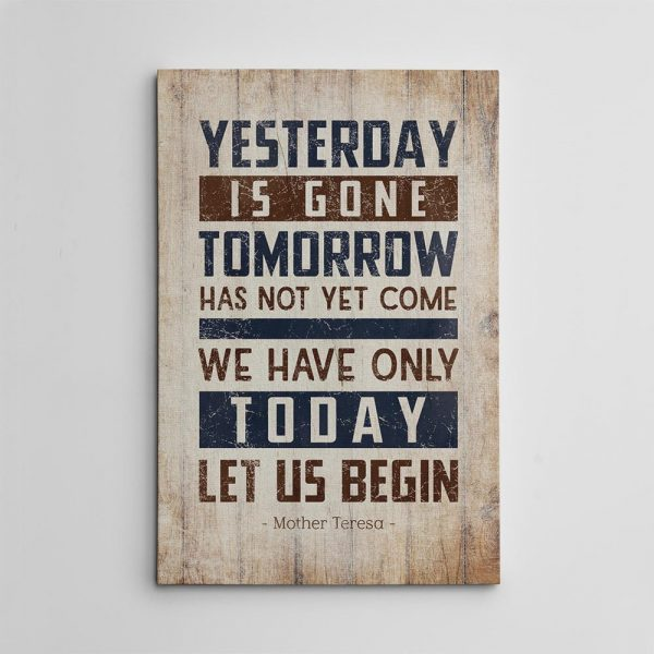 an inspirational canvas print with the quote Yesterday Is Gone Tomorrow Has Not Yet Come We Have Only Today Let Us Begin