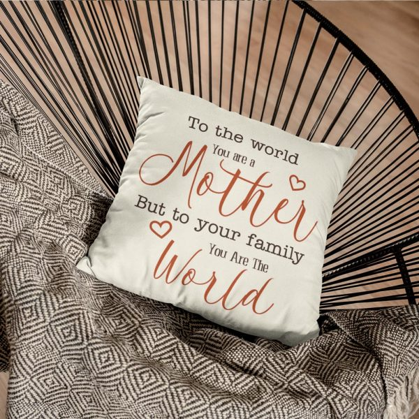 a throw pillow with the quote To The World You Are A Mother But To Your Family You Are The World
