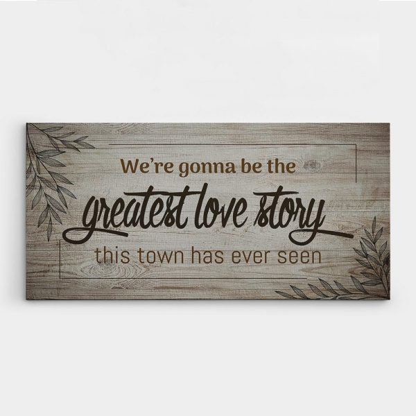 we're gonna be the greatest love story this town has ever seen canvas sign