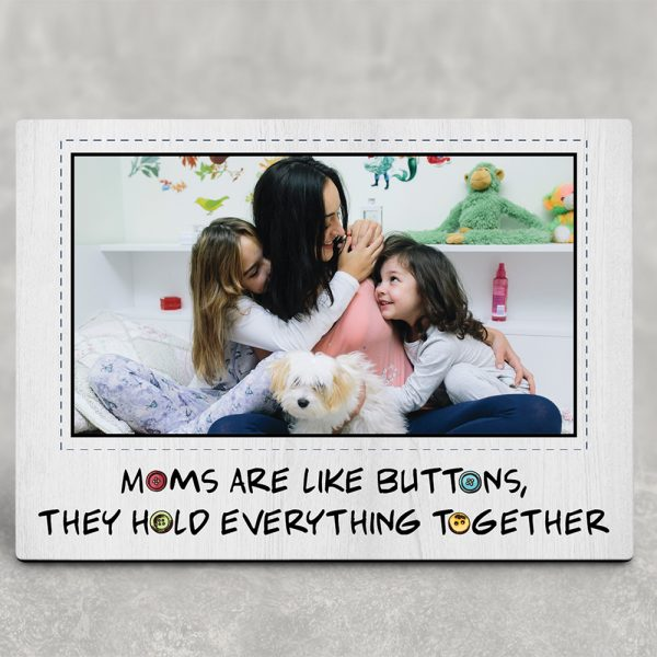 a desktop photo plaque with the quote Moms Are Like Buttons They Hold Everything Together