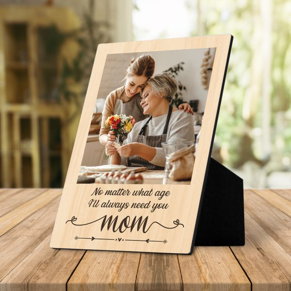 No Matter What Age I Will Always Need You Mom Desktop Plaque
