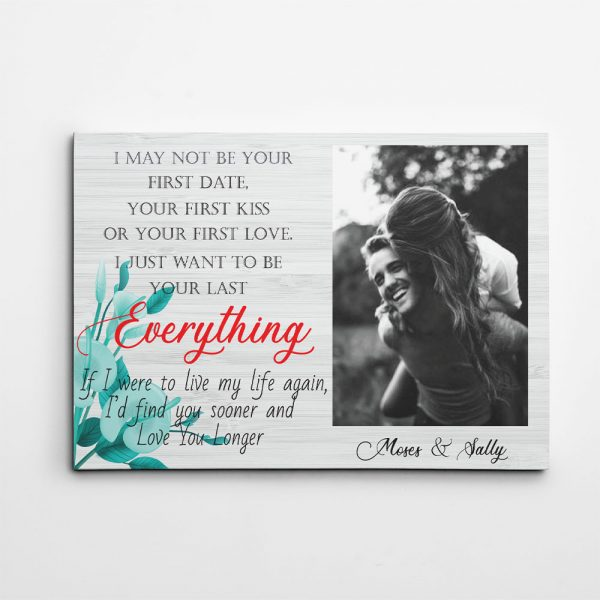 I may not be your first love, first kiss, first sight, or first date but I just want to be your last everything canvas print