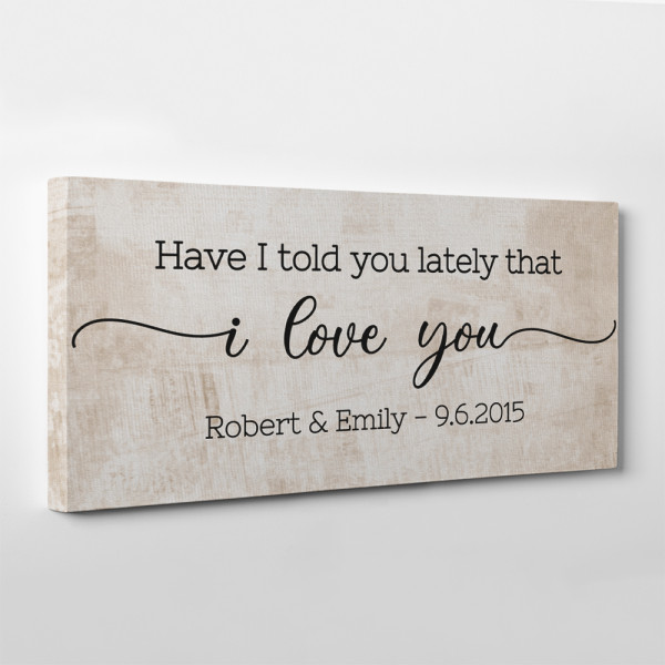 Have I Told You Lately That I Love You Custom Canvas Print