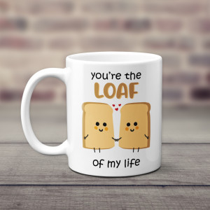 """""""You're The Loaf Of My Life"""" Mug"""