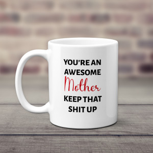 You're An Awesome Mother Keep That Shit Up Mug